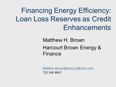Financing Energy Efficiency: Loan Loss Reserves as Credit Enhancements Matthew H. Brown Harcourt Brown Energy & Finance