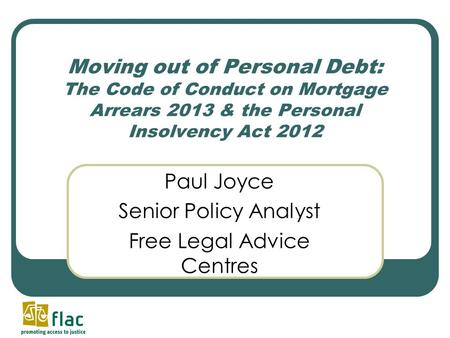 Moving out of Personal Debt: The Code of Conduct on Mortgage Arrears 2013 & the Personal Insolvency Act 2012 Paul Joyce Senior Policy Analyst Free Legal.