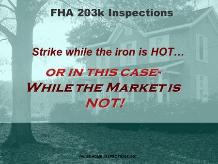 VALUE HOME INSPECTIONS, INC. FHA 203k Inspections Strike while the iron is HOT…