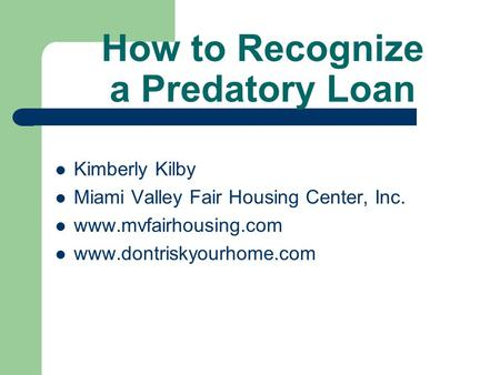 How to Recognize a Predatory Loan Kimberly Kilby Miami Valley Fair Housing Center, Inc. www.mvfairhousing.com www.dontriskyourhome.com.