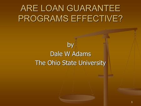 1 ARE LOAN GUARANTEE PROGRAMS EFFECTIVE? by Dale W Adams The Ohio State University.