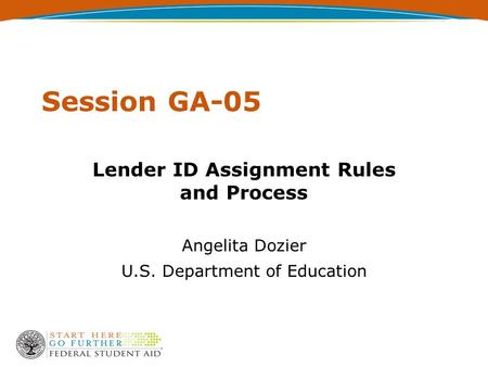 Session GA-05 Lender ID Assignment Rules and Process Angelita Dozier U.S. Department of Education.