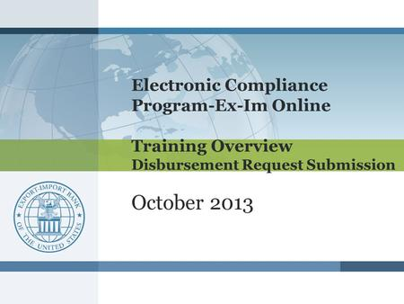 Electronic Compliance Program-Ex-Im Online Training Overview Disbursement Request Submission October 2013.