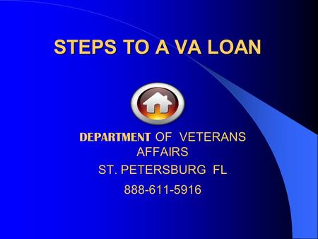 STEPS TO A VA LOAN DEPARTMENT OF VETERANS AFFAIRS ST. PETERSBURG FL 888-611-5916.