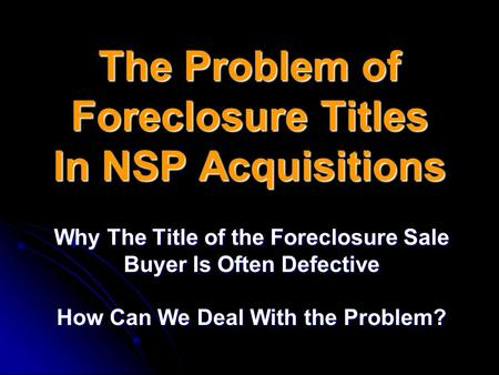 The Problem of Foreclosure Titles In NSP Acquisitions Why The Title of the Foreclosure Sale Buyer Is Often Defective How Can We Deal With the Problem?