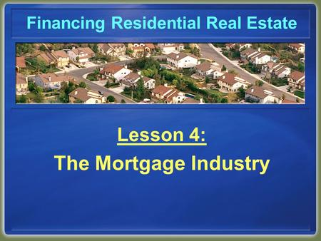 Financing Residential Real Estate Lesson 4: The Mortgage Industry.