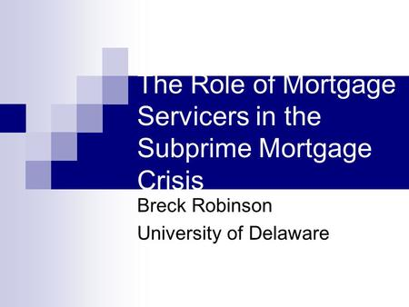 The Role of Mortgage Servicers in the Subprime Mortgage Crisis Breck Robinson University of Delaware.