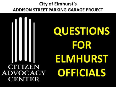 City of Elmhurst's ADDISON STREET PARKING GARAGE PROJECT QUESTIONS FOR ELMHURST OFFICIALS.