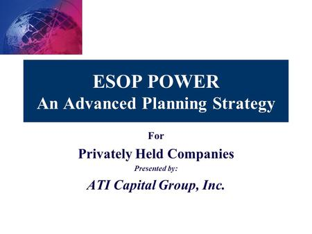 ESOP POWER An Advanced Planning Strategy For Privately Held Companies Presented by: ATI Capital Group, Inc.