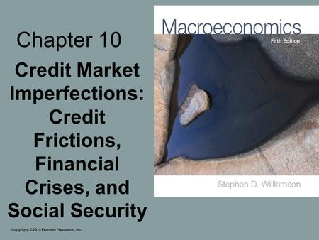 Chapter 10 Credit Market Imperfections: Credit Frictions, Financial Crises, and Social Security Copyright © 2014 Pearson Education, Inc.