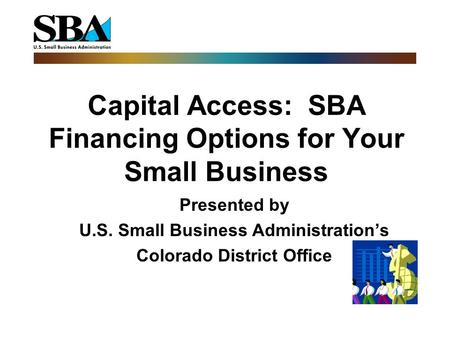 Capital Access: SBA Financing Options for Your Small Business Presented by U.S. Small Business Administration's Colorado District Office.