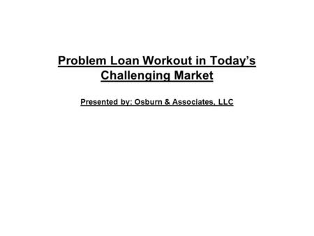 Problem Loan Workout in Today's Challenging Market Presented by: Osburn & Associates, LLC.