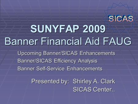 SUNYFAP 2009 Banner Financial Aid FAUG Presented by: Shirley A. Clark SICAS Center.. Upcoming Banner/SICAS Enhancements Banner/SICAS Efficiency Analysis.