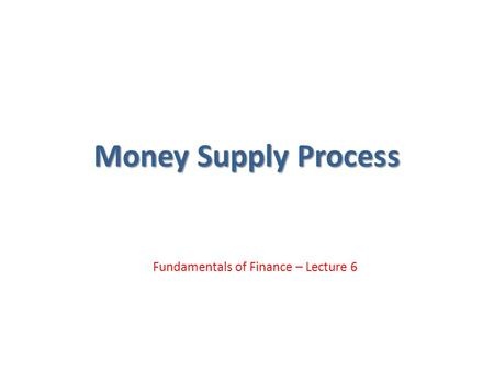 Money Supply Process Fundamentals of Finance – Lecture 6.