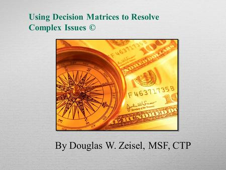 Using Decision Matrices to Resolve Complex Issues © By Douglas W. Zeisel, MSF, CTP.