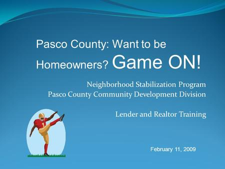 Neighborhood Stabilization Program Pasco County Community Development Division Lender and Realtor Training Pasco County: Want to be Homeowners? Game ON!