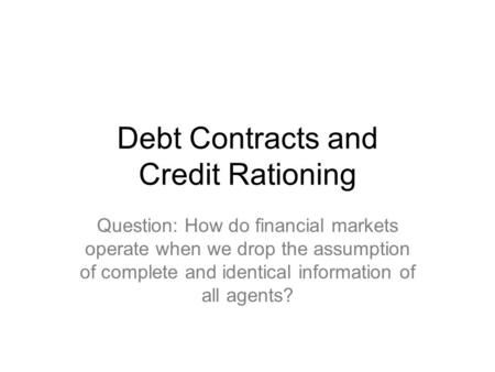 Debt Contracts and Credit Rationing Question: How do financial markets operate when we drop the assumption of complete and identical information of all.