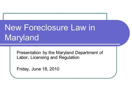 New Foreclosure Law in Maryland Presentation by the Maryland Department of Labor, Licensing and Regulation Friday, June 18, 2010.
