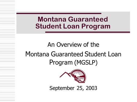 Montana Guaranteed Student Loan Program An Overview of the M ontana G uaranteed S tudent L oan P rogram (MGSLP) September 25, 2003.