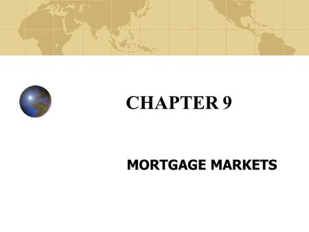 CHAPTER 9 MORTGAGE MARKETS. Copyright© 2003 John Wiley and Sons, Inc. The Unique Nature of Mortgage Markets Mortgage loans are secured by the pledge of.