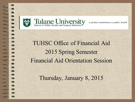 TUHSC Office of Financial Aid 2015 Spring Semester Financial Aid Orientation Session Thursday, January 8, 2015.