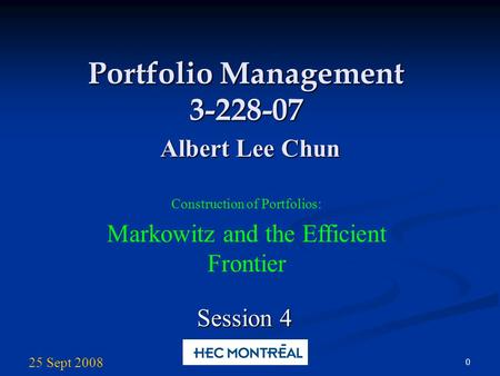 0 Portfolio Management 3-228-07 Albert Lee Chun Construction of Portfolios: Markowitz and the Efficient Frontier Session 4 25 Sept 2008.