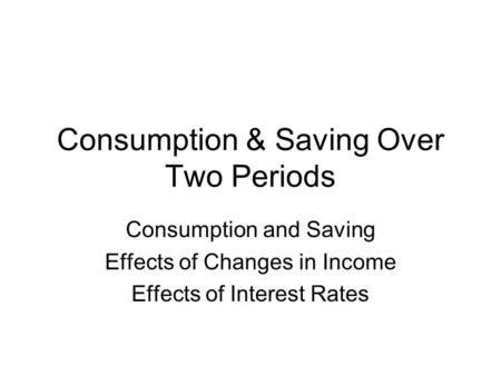 Consumption & Saving Over Two Periods Consumption and Saving Effects of Changes in Income Effects of Interest Rates.