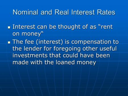 "Nominal and Real Interest Rates Interest can be thought of as ""rent on money"" Interest can be thought of as ""rent on money"" The fee (interest) is compensation."