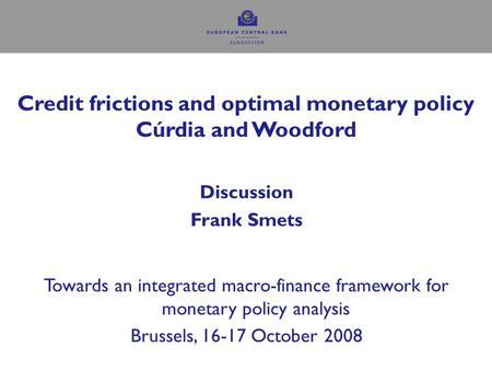 Credit frictions and optimal monetary policy Cúrdia and Woodford Discussion Frank Smets Towards an integrated macro-finance framework for monetary policy.
