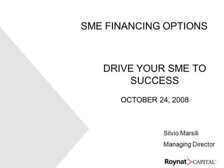 DRIVE YOUR SME TO SUCCESS OCTOBER 24, 2008 SME FINANCING OPTIONS Silvio Marsili Managing Director.