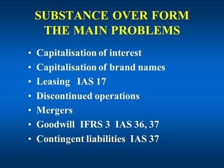 SUBSTANCE OVER FORM THE MAIN PROBLEMS Capitalisation of interest Capitalisation of brand names Leasing IAS 17 Discontinued operations Mergers Goodwill.