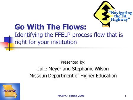 MASFAP spring 2006 1 Go With The Flows: Identifying the FFELP process flow that is right for your institution Presented by: Julie Meyer and Stephanie Wilson.