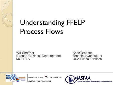 MINNEAPOLIS, MN OCTOBER 18-21 MASFAA: TIME TO REFOCUS Understanding FFELP Process Flows Will ShaffnerKeith Broadus Director-Business DevelopmentTechnical.