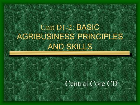 Unit D1-2: BASIC AGRIBUSINESS PRINCIPLES AND SKILLS Central Core CD.