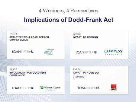 4 Webinars, 4 Perspectives Implications of Dodd-Frank Act PART 1: ANTI-STEERING & LOAN OFFICER COMPENSATION PART 2: IMPACT TO HEDGING PART 3: IMPLICATIONS.