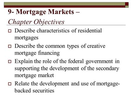 9- Mortgage Markets – Chapter Objectives  Describe characteristics of residential mortgages  Describe the common types of creative mortgage financing.