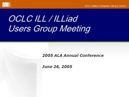 OCLC Online Computer Library Center OCLC ILL / ILLiad Users Group Meeting 2005 ALA Annual Conference June 26, 2005.