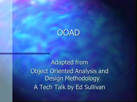OOAD Adapted from Object Oriented Analysis and Design Methodology A Tech Talk by Ed Sullivan.