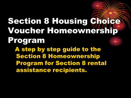 Section 8 Housing Choice Voucher Homeownership Program A step by step guide to the Section 8 Homeownership Program for Section 8 rental assistance recipients.