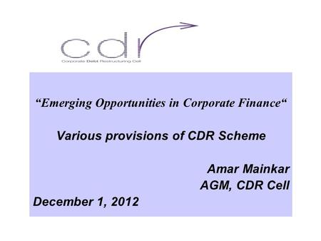 """Emerging Opportunities in Corporate Finance"" Various provisions of CDR Scheme Amar Mainkar AGM, CDR Cell December 1, 2012."