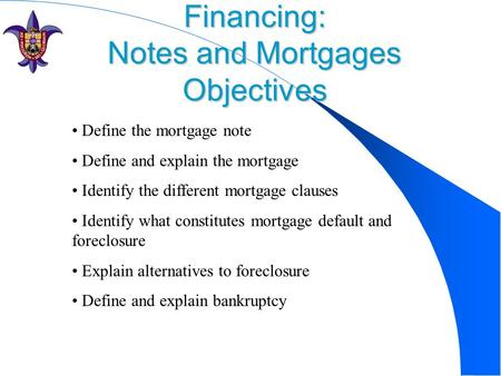 Financing: Notes and Mortgages Objectives Define the mortgage note Define and explain the mortgage Identify the different mortgage clauses Identify what.