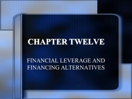 CHAPTER TWELVE FINANCIAL LEVERAGE AND FINANCING ALTERNATIVES.