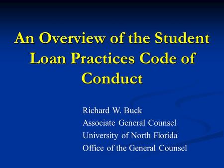 An Overview of the Student Loan Practices Code of Conduct Richard W. Buck Associate General Counsel University of North Florida Office of the General Counsel.