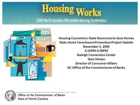Housing Counselors: State Resources to Save Homes State Home Foreclosure Prevention Project Update November 3, 2009 2:15PM-3:30PM Raleigh Convention Center.