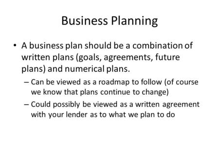 Business Planning A business plan should be a combination of written plans (goals, agreements, future plans) and numerical plans. – Can be viewed as a.