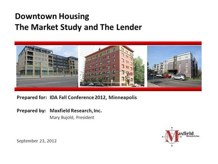 Downtown Housing The Market Study and The Lender Prepared for:IDA Fall Conference 2012, Minneapolis Prepared by:Maxfield Research, Inc. Mary Bujold, President.