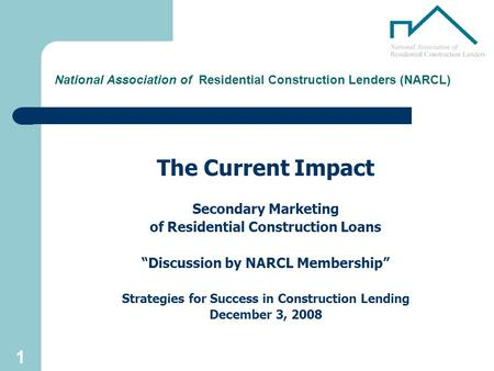 "1 National Association of Residential Construction Lenders (NARCL) The Current Impact Secondary Marketing of Residential Construction Loans ""Discussion."