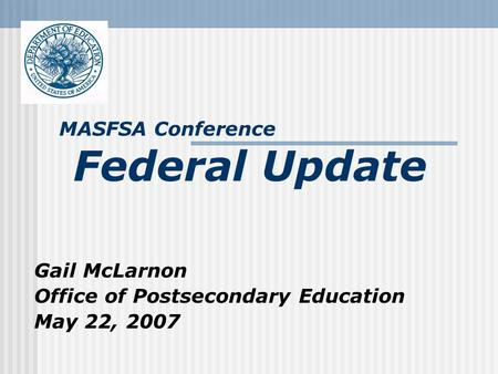 Gail McLarnon Office of Postsecondary Education May 22, 2007 MASFSA Conference Federal Update.