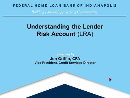 Building Partnerships. Serving Communities. Understanding the Lender Risk Account (LRA) presented by Jon Griffin, CFA Vice President, Credit Services.
