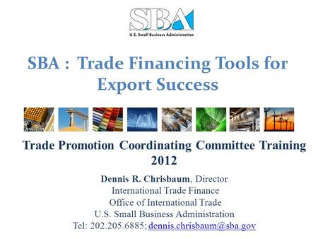 SBA : Trade Financing Tools for Export Success Trade Promotion Coordinating Committee Training 2012 Dennis R. Chrisbaum, Director International Trade Finance.